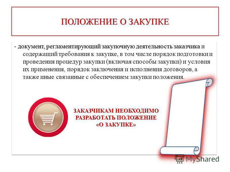 ПОЛОЖЕНИЕ О ЗАКУПКЕ документ, регламентирующий закупочную деятельность заказчика - документ, регламентирующий закупочную деятельность заказчика и содержащий требования к закупке, в том числе порядок подготовки и проведения процедур закупки (включая с