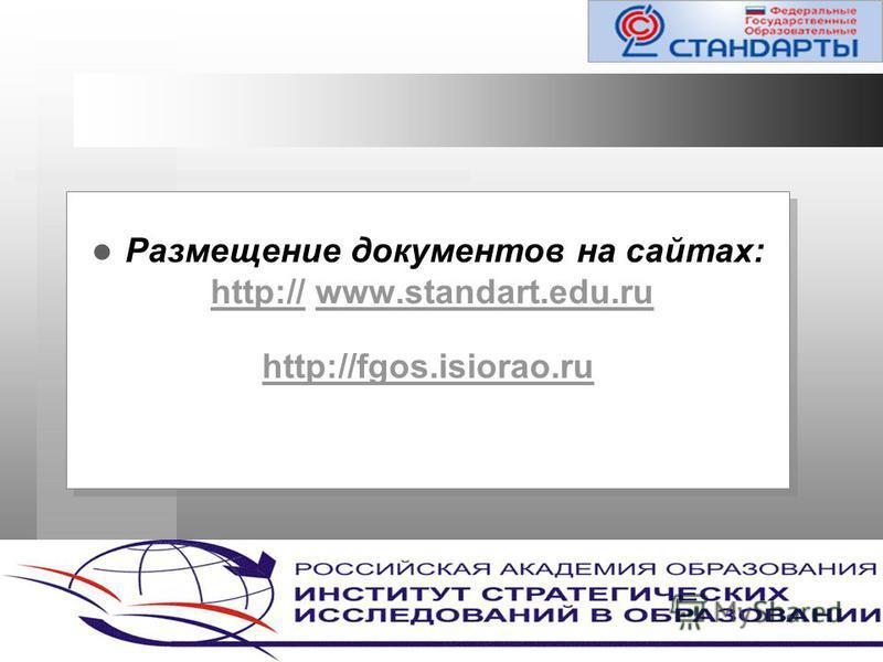 Размещение документов на сайтах: http:// www.standart.edu.ruhttp://www.standart.edu.ru http://fgos.isiorao.ru Размещение документов на сайтах: http:// www.standart.edu.ruhttp://www.standart.edu.ru http://fgos.isiorao.ru