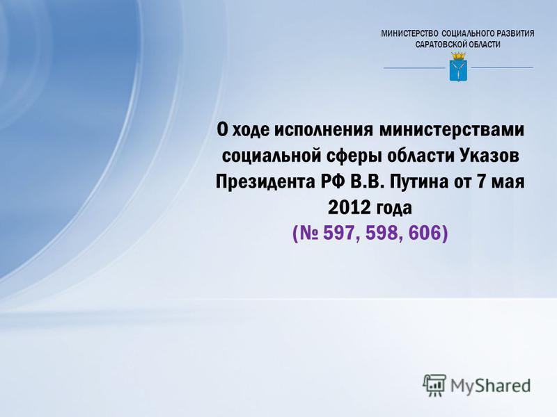 МИНИСТЕРСТВО СОЦИАЛЬНОГО РАЗВИТИЯ САРАТОВСКОЙ ОБЛАСТИ О ходе исполнения министерствами социальной сферы области Указов Президента РФ В.В. Путина от 7 мая 2012 года ( 597, 598, 606)