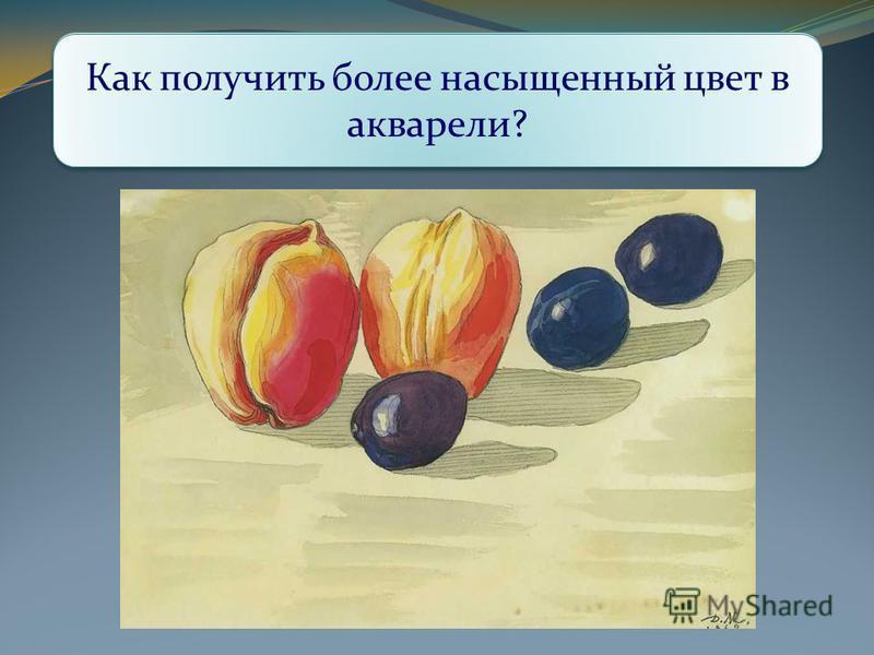 Как передан объём фруктов на натюрморте? Как художник это делал? Ведь в акварели нельзя, как в гуаши, нанести толстым слоем краску, получится некрасивое пятно. Как получить более насыщенный цвет в акварели?