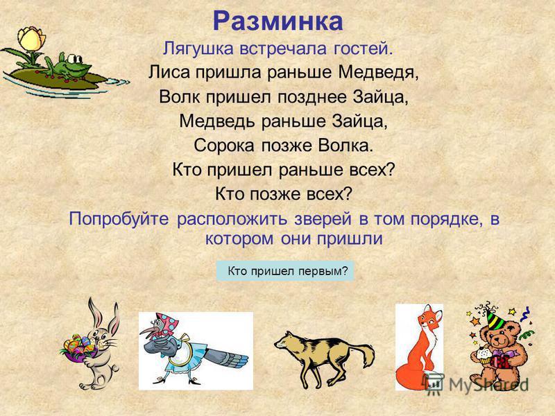 Лиса пришла раньше Медведя, Волк пришел позднее Зайца, Медведь раньше Зайца, Сорока позже Волка. Кто пришел раньше всех? Кто позже всех? Попробуйте расположить зверей в том порядке, в котором они пришли Разминка Лягушка встречала гостей. Кто пришел п