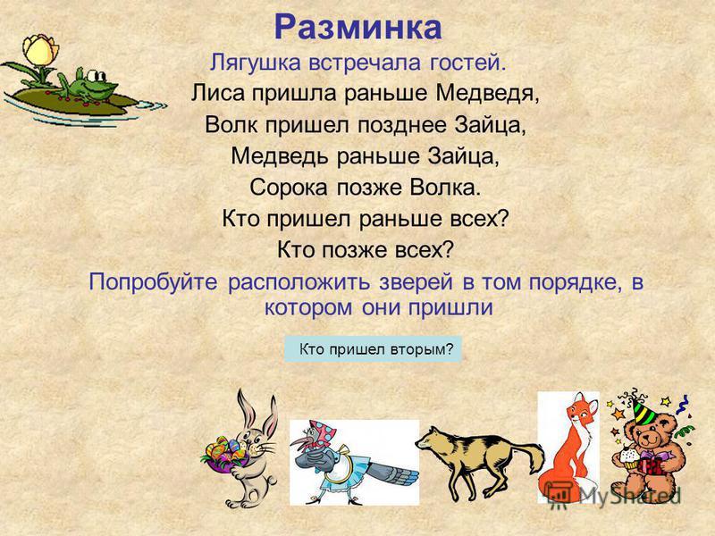 Лиса пришла раньше Медведя, Волк пришел позднее Зайца, Медведь раньше Зайца, Сорока позже Волка. Кто пришел раньше всех? Кто позже всех? Попробуйте расположить зверей в том порядке, в котором они пришли Разминка Лягушка встречала гостей. Кто пришел в