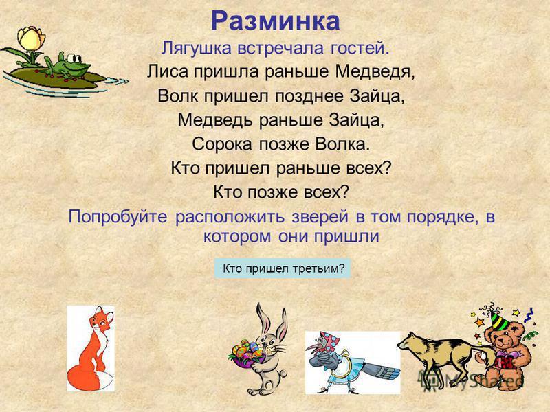 Лиса пришла раньше Медведя, Волк пришел позднее Зайца, Медведь раньше Зайца, Сорока позже Волка. Кто пришел раньше всех? Кто позже всех? Попробуйте расположить зверей в том порядке, в котором они пришли Разминка Лягушка встречала гостей. Кто пришел т