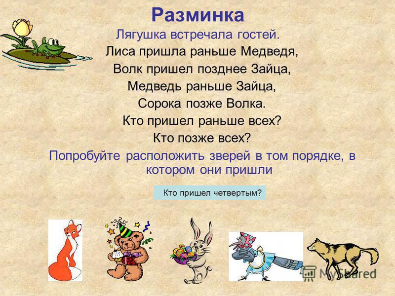 Лиса пришла раньше Медведя, Волк пришел позднее Зайца, Медведь раньше Зайца, Сорока позже Волка. Кто пришел раньше всех? Кто позже всех? Попробуйте расположить зверей в том порядке, в котором они пришли Разминка Лягушка встречала гостей. Кто пришел ч