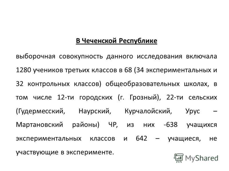В Чеченской Республике выборочная совокупность данного исследования включала 1280 учеников третьих классов в 68 (34 экспериментальных и 32 контрольных классов) общеобразовательных школах, в том числе 12-ти городских (г. Грозный), 22-ти сельских (Гуде