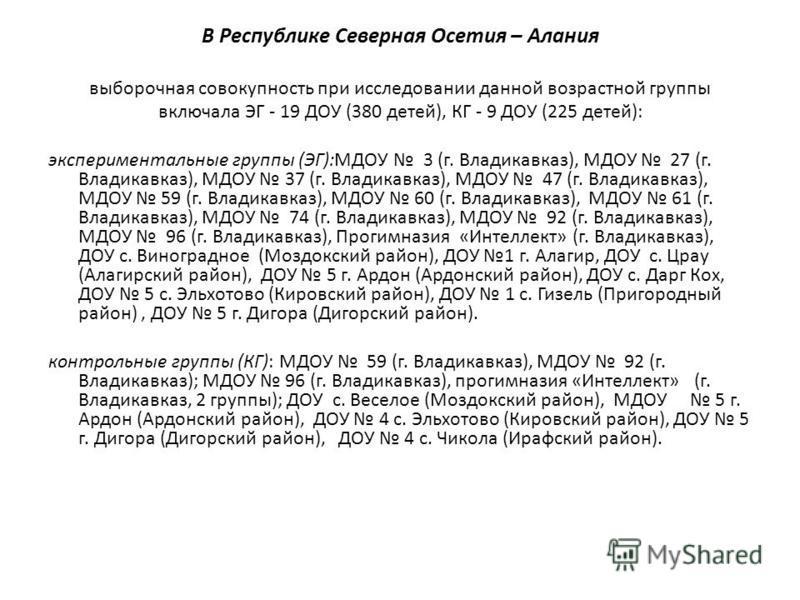 В Республике Северная Осетия – Алания выборочная совокупность при исследовании данной возрастной группы включала ЭГ - 19 ДОУ (380 детей), КГ - 9 ДОУ (225 детей): экспериментальные группы (ЭГ):МДОУ 3 (г. Владикавказ), МДОУ 27 (г. Владикавказ), МДОУ 37