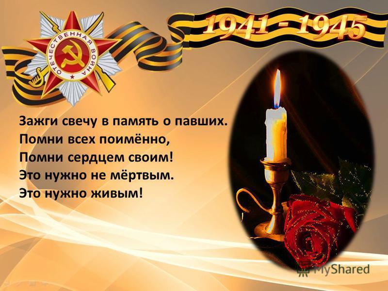 Зажги свечу в память о павших. Помни всех поимённо, Помни сердцем своим! Это нужно не мёртвым. Это нужно живым!