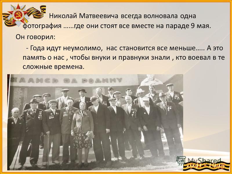 Николай Матвеевича всегда волновала одна фотография ……где они стоят все вместе на параде 9 мая. Он говорил: - Года идут неумолимо, нас становится все меньше….. А это память о нас, чтобы внуки и правнуки знали, кто воевал в те сложные времена.