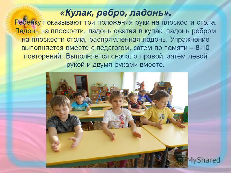 «Кулак, ребро, ладонь». Ребенку показывают три положения руки на плоскости стола. Ладонь на плоскости, ладонь сжатая в кулак, ладонь ребром на плоскости стола, распрямленная ладонь. Упражнение выполняется вместе с педагогом, затем по памяти – 8-10 по
