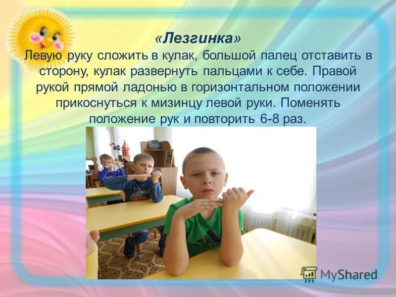 «Лезгинка» Левую руку сложить в кулак, большой палец отставить в сторону, кулак развернуть пальцами к себе. Правой рукой прямой ладонью в горизонтальном положении прикоснуться к мизинцу левой руки. Поменять положение рук и повторить 6-8 раз.