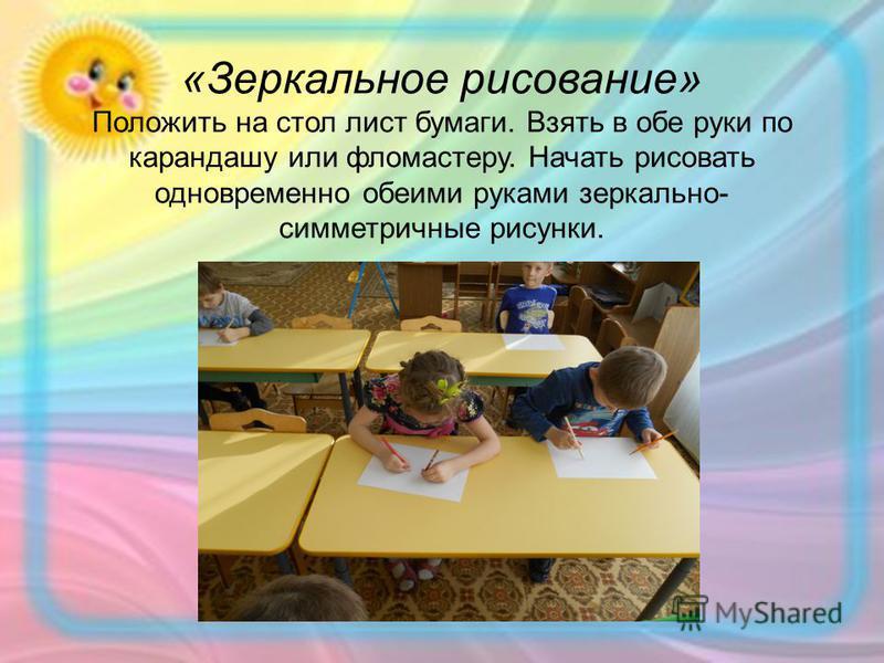 «Зеркальное рисование» Положить на стол лист бумаги. Взять в обе руки по карандашу или фломастеру. Начать рисовать одновременно обеими руками зеркально- симметричные рисунки.