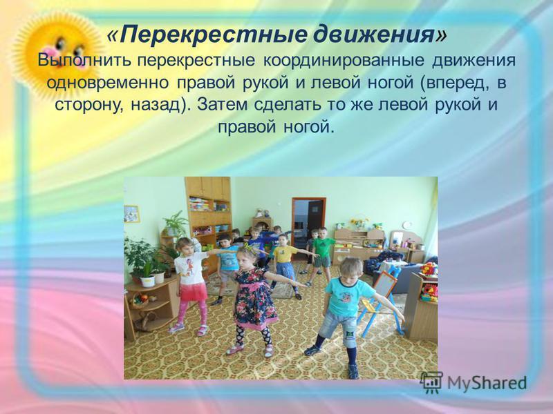«Перекрестные движения» Выполнить перекрестные координированные движения одновременно правой рукой и левой ногой (вперед, в сторону, назад). Затем сделать то же левой рукой и правой ногой.