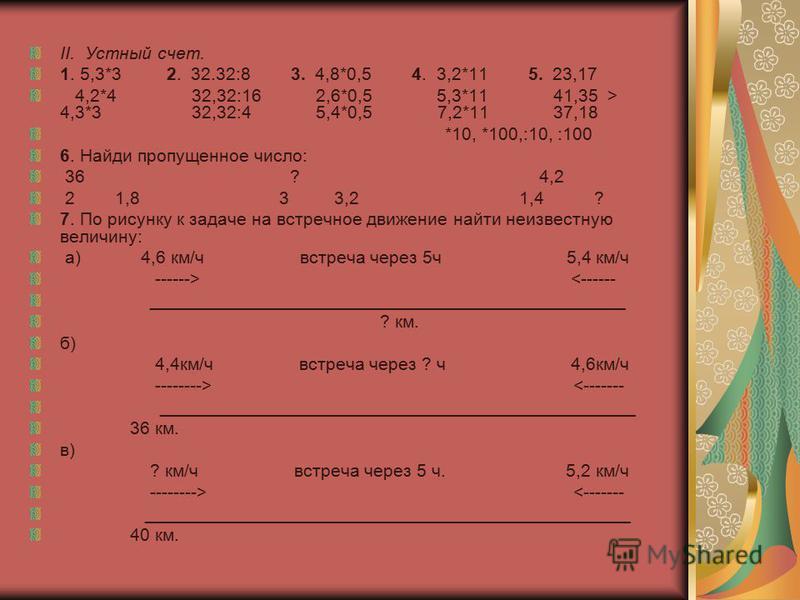 II. Устный счет. 1. 5,3*3 2. 32.32:8 3. 4,8*0,5 4. 3,2*11 5. 23,17 4,2*4 32,32:16 2,6*0,5 5,3*11 41,35 > 4,3*3 32,32:4 5,4*0,5 7,2*11 37,18 *10, *100,:10, :100 6. Найди пропущенное число: 36 ? 4,2 2 1,8 3 3,2 1,4 ? 7. По рисунку к задаче на встречное