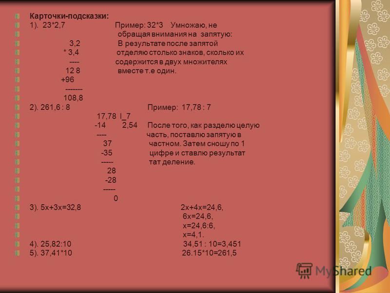 Карточки-подсказки: 1). 23*2,7 Пример: 32*3 Умножаю, не обращая внимания на запятую: 3,2 В результате после запятой * 3,4 отделяю столько знаков, сколько их ---- содержится в двух множителях 12 8 вместе т.е один. +96 ------- 108,8 2). 261,6 : 8 Приме