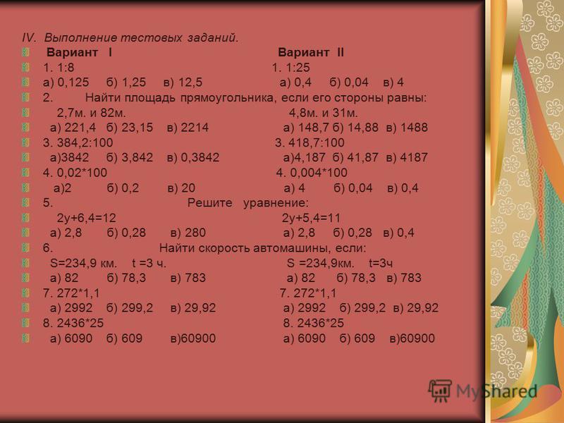 IV. Выполнение тестовых заданий. Вариант I Вариант II 1. 1:8 1. 1:25 а) 0,125 б) 1,25 в) 12,5 а) 0,4 б) 0,04 в) 4 2. Найти площадь прямоугольника, если его стороны равны: 2,7 м. и 82 м. 4,8 м. и 31 м. а) 221,4 б) 23,15 в) 2214 а) 148,7 б) 14,88 в) 14