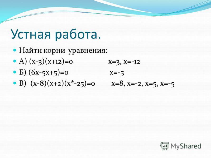 Устная работа. Найти корни уравнения: А) (х-3)(х+12)=0 х=3, х=-12 Б) (6 х-5 х+5)=0 х=-5 В) (х-8)(х+2)(х*-25)=0 х=8, х=-2, х=5, х=-5