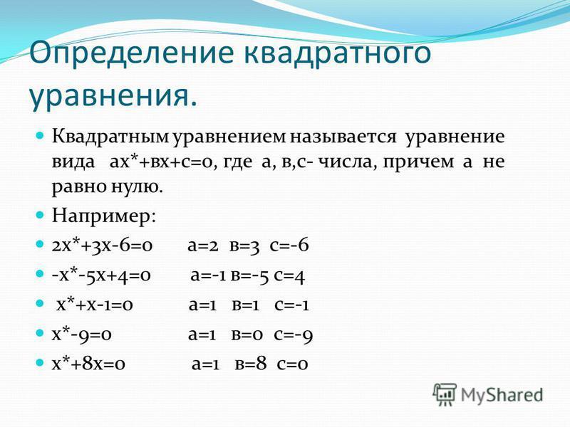 Определение квадратного уравнения. Квадратным уравнением называется уравнение вида ах*+вх+с=0, где а, в,с- числа, причем а не равно нулю. Например: 2 х*+3 х-6=0 а=2 в=3 с=-6 -х*-5 х+4=0 а=-1 в=-5 с=4 х*+х-1=0 а=1 в=1 с=-1 х*-9=0 а=1 в=0 с=-9 х*+8 х=0
