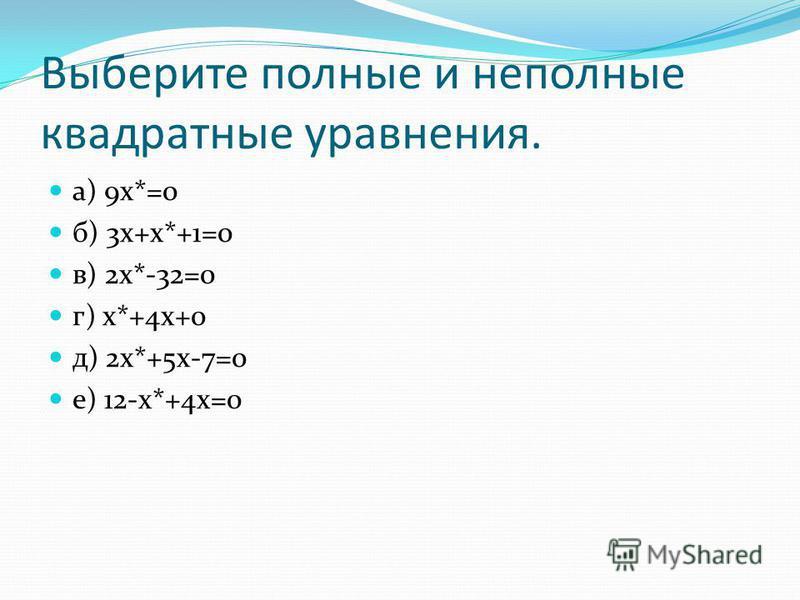 Выберите полные и неполные квадратные уравнения. а) 9 х*=0 б) 3 х+х*+1=0 в) 2 х*-32=0 г) х*+4 х+0 д) 2 х*+5 х-7=0 е) 12-х*+4 х=0