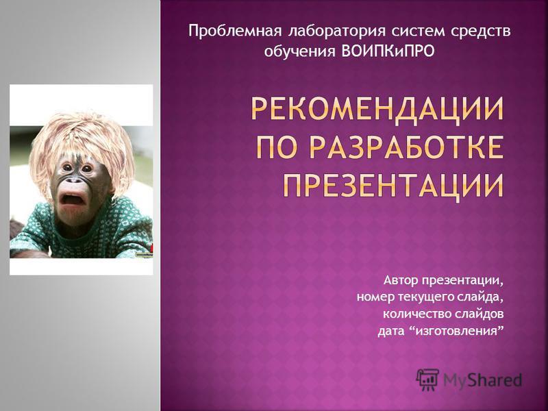 Автор презентации, номер текущего слайда, количество слайдов дата изготовления Проблемная лаборатория систем средств обучения ВОИПКиПРО