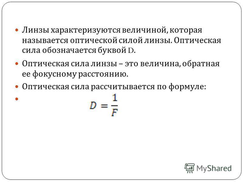 Линзы характеризуются величиной, которая называется оптической силой линзы. Оптическая сила обозначается буквой D. Оптическая сила линзы – это величина, обратная ее фокусному расстоянию. Оптическая сила рассчитывается по формуле :