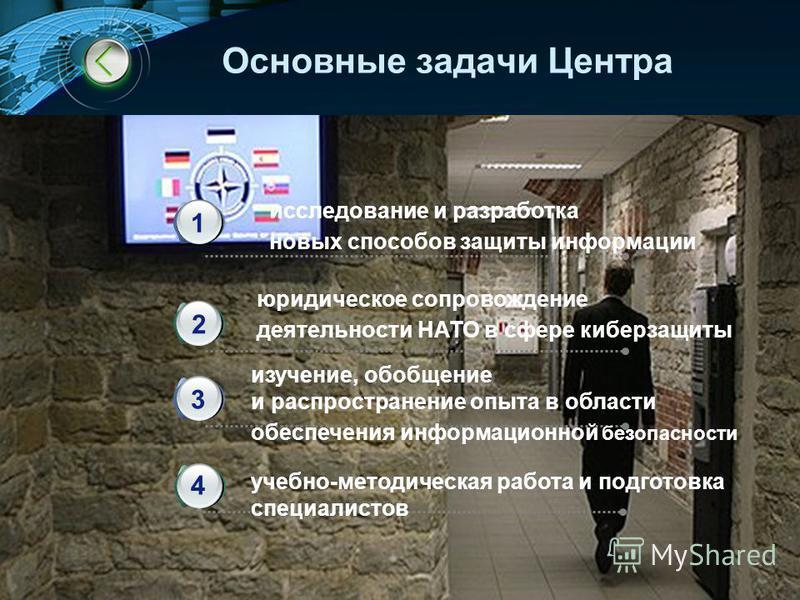 LOGO Основные задачи Центра исследование и разработка новых способов защиты информации 1 юридическое сопровождение деятельности НАТО в сфере киберзащиты изучение, обобщение и распространение опыта в области обеспечения информационной безопасности уче