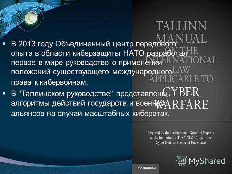 LOGO http://www.ppt.prtxt.ru В 2013 году Объединенный центр передового опыта в области киберзащиты НАТО разработал первое в мире руководство о применении положений существующего международного права к кибервойнам. В