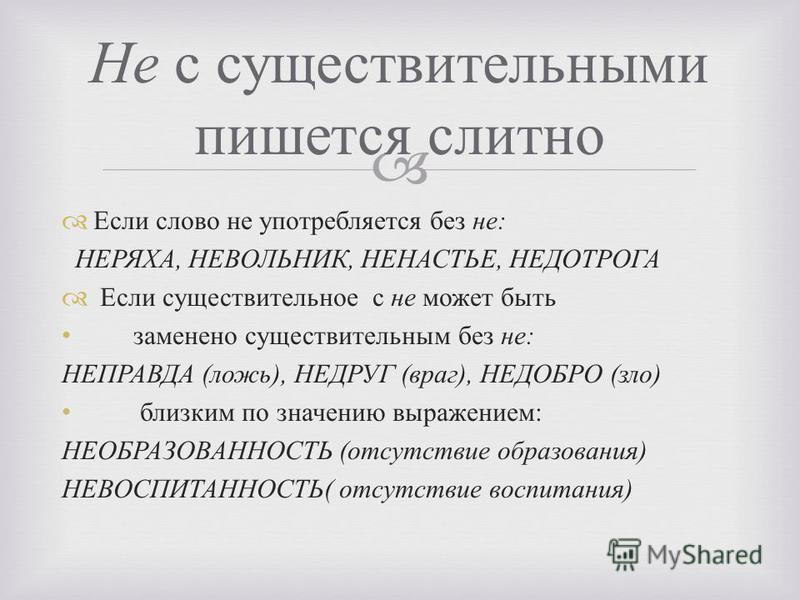 Не с существительными пишется слитно Если слово не употребляется без не : НЕРЯХА, НЕВОЛЬНИК, НЕНАСТЬЕ, НЕДОТРОГА Если существительное с не может быть заменено существительным без не : НЕПРАВДА ( ложь ), НЕДРУГ ( враг ), НЕДОБРО ( зло ) близким по зна