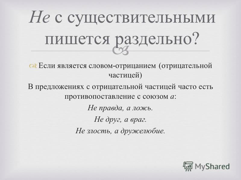 Не с существительными пишется раздельно ? Если является словом - отрицанием ( отрицательной частицей ) В предложениях с отрицательной частицей часто есть противопоставление с союзом а : Не правда, а ложь. Не друг, а враг. Не злость, а дружелюбие.