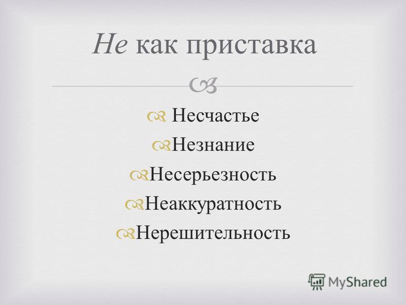 Несчастье Незнание Несерьезность Неаккуратность Нерешительность Не как приставка