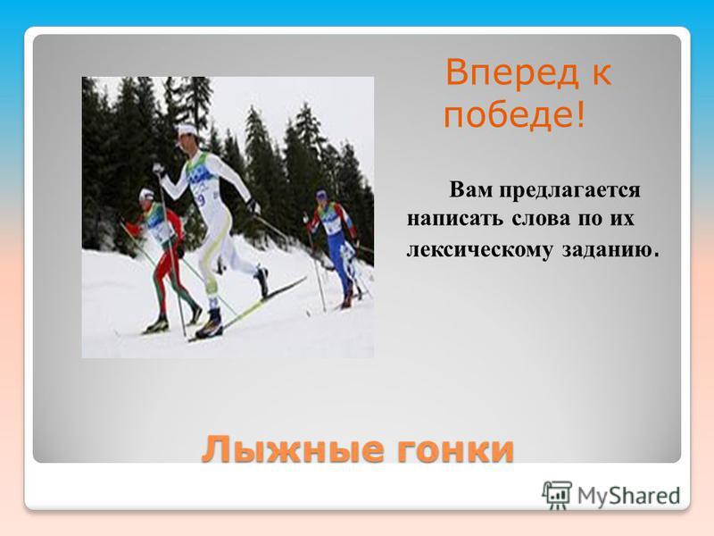 Лыжные гонки Вперед к победе! Вам предлагается написать слова по их лексическому заданию.