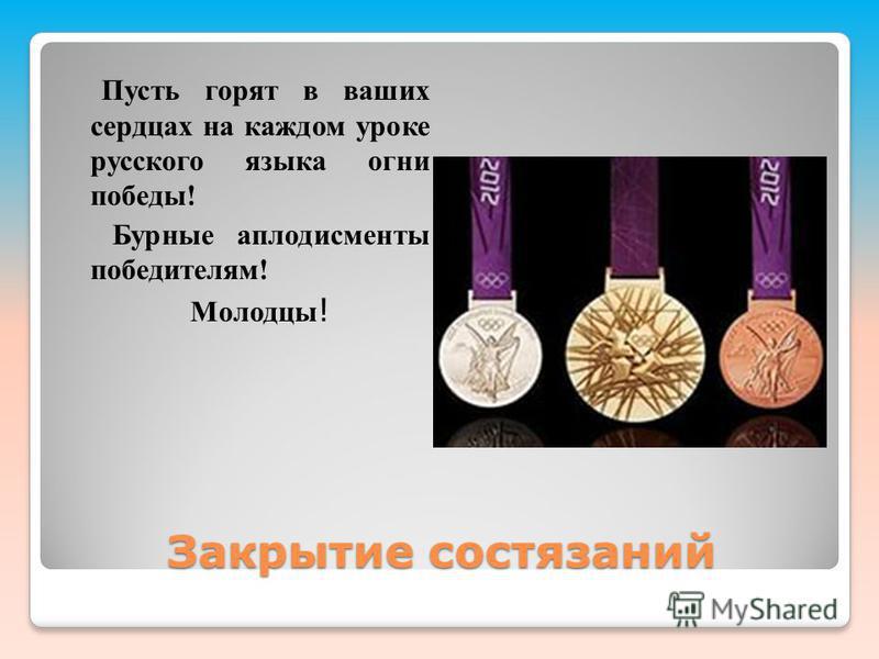 Закрытие состязаний Пусть горят в ваших сердцах на каждом уроке русского языка огни победы! Бурные аплодисменты победителям! Молодцы !