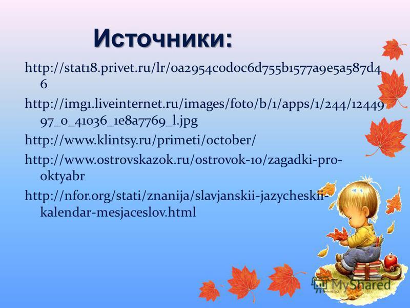 Источники: http://stat18.privet.ru/lr/0a2954c0d0c6d755b1577a9e5a587d4 6 http://img1.liveinternet.ru/images/foto/b/1/apps/1/244/12449 97_0_41036_1e8a7769_l.jpg http://www.klintsy.ru/primeti/october/ http://www.ostrovskazok.ru/ostrovok-10/zagadki-pro-