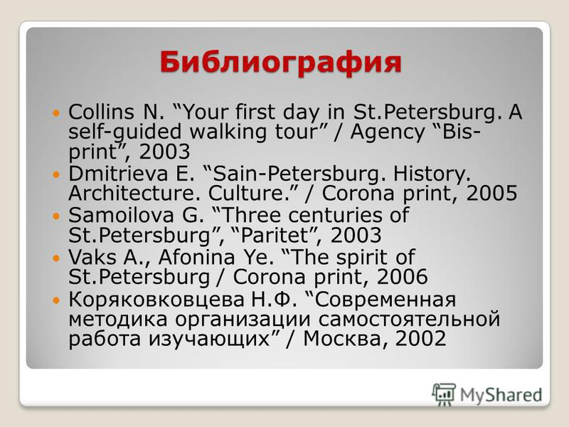 Библиография Collins N. Your first day in St.Petersburg. A self-guided walking tour / Agency Bis- print, 2003 Dmitrieva E. Sain-Petersburg. History. Architecture. Culture. / Corona print, 2005 Samoilova G. Three centuries of St.Petersburg, Paritet, 2