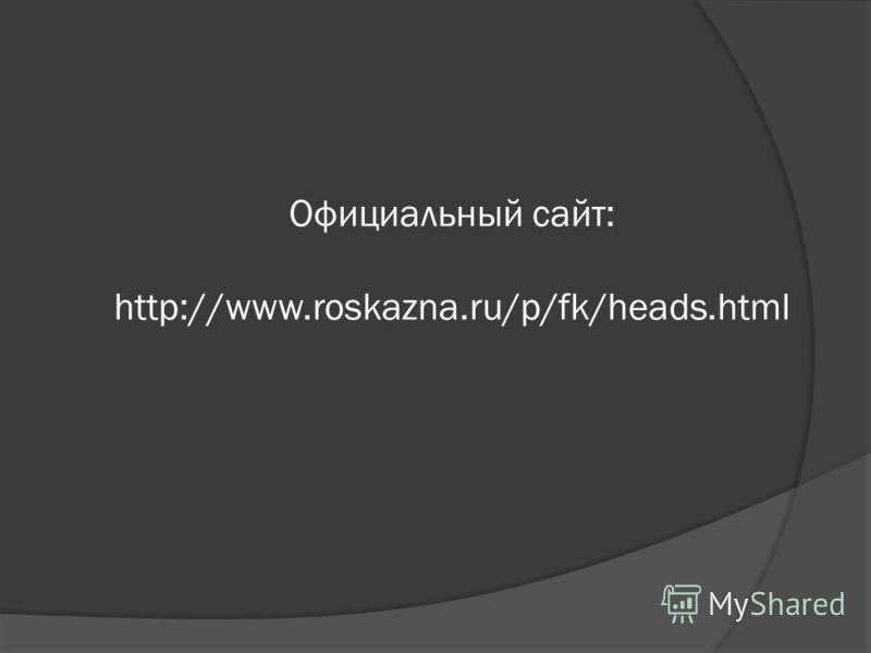 Официальный сайт: http://www.roskazna.ru/p/fk/heads.html