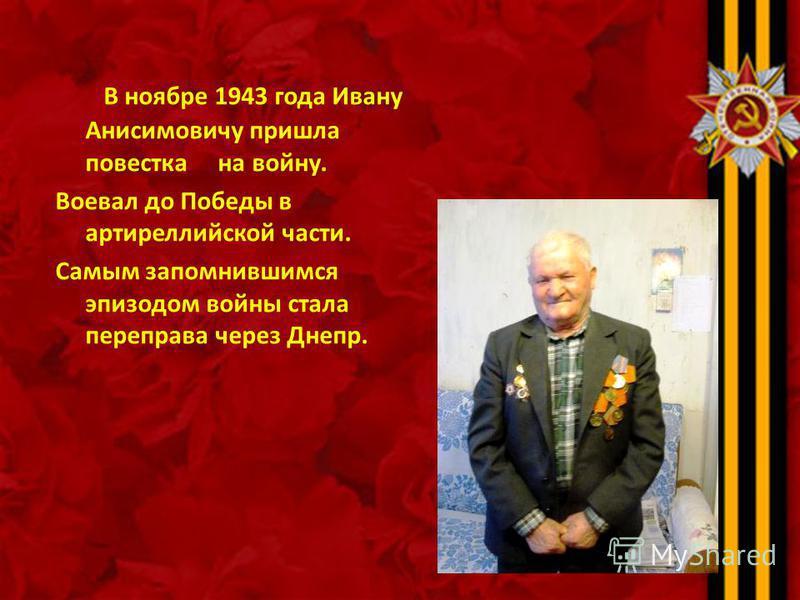 В ноябре 1943 года Ивану Анисимовичу пришла повестка на войну. Воевал до Победы в артиреллийской части. Самым запомнившимся эпизодом войны стала переправа через Днепр.