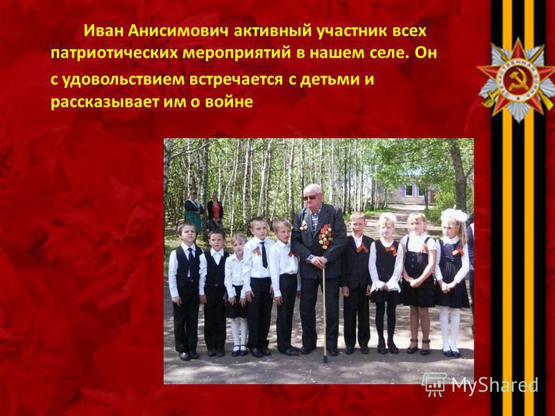 Иван Анисимович активный участник всех патриотических мероприятий в нашем селе. Он с удовольствием встречается с детьми и рассказывает им о войне