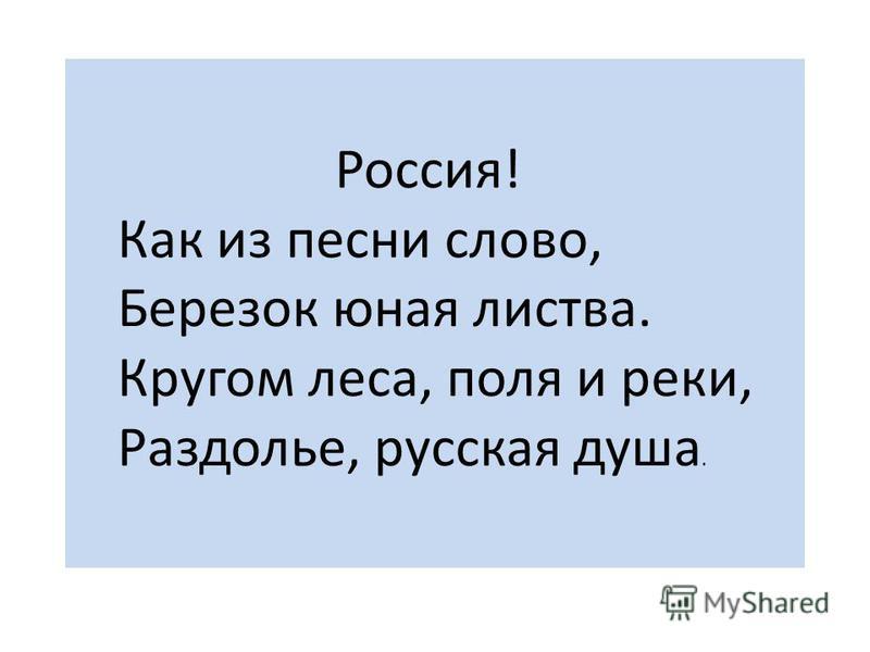 Россия! Как из песни слово, Березок юная листва. Кругом леса, поля и реки, Раздолье, русская душа.