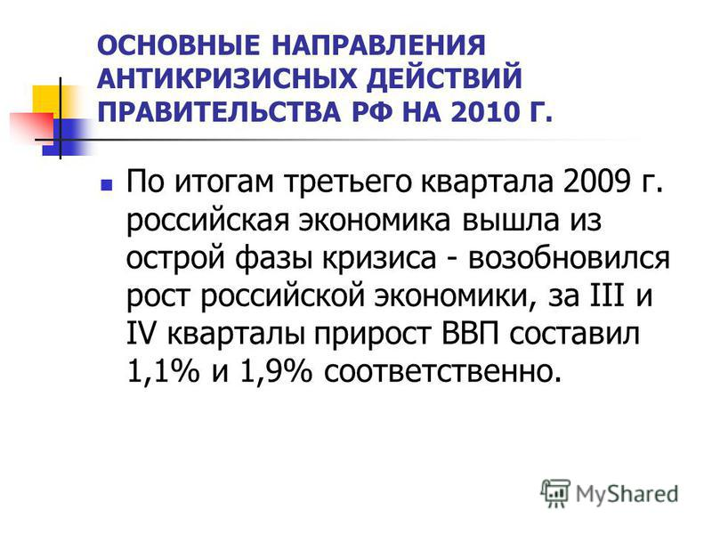 ОСНОВНЫЕ НАПРАВЛЕНИЯ АНТИКРИЗИСНЫХ ДЕЙСТВИЙ ПРАВИТЕЛЬСТВА РФ НА 2010 Г. По итогам третьего квартала 2009 г. российская экономика вышла из острой фазы кризиса - возобновился рост российской экономики, за III и IV кварталы прирост ВВП составил 1,1% и 1