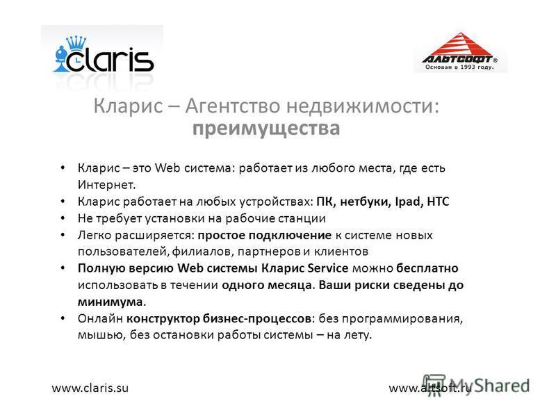 Кларис – Агентство недвижимости: преимущества www.altsoft.ruwww.claris.su Кларис – это Web система: работает из любого места, где есть Интернет. Кларис работает на любых устройствах: ПК, нетбуки, Ipad, HTC Не требует установки на рабочие станции Легк