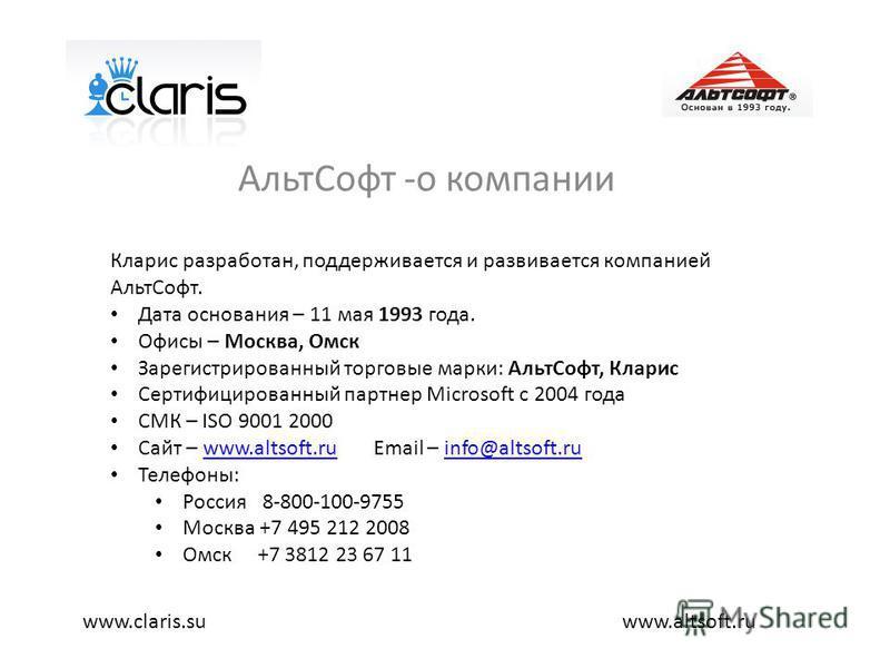 Альт Софт -о компании www.altsoft.ruwww.claris.su Кларис разработан, поддерживается и развивается компанией Альт Софт. Дата основания – 11 мая 1993 года. Офисы – Москва, Омск Зарегистрированный торговые марки: Альт Софт, Кларис Сертифицированный парт
