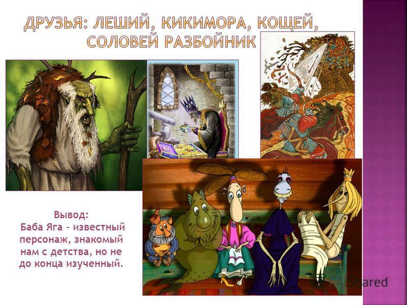 Вывод: Баба Яга – известный персонаж, знакомый нам с детства, но не до конца изученный.