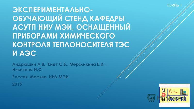 ЭКСПЕРИМЕНТАЛЬНО- ОБУЧАЮЩИЙ СТЕНД КАФЕДРЫ АСУТП НИУ МЭИ, ОСНАЩЕННЫЙ ПРИБОРАМИ ХИМИЧЕСКОГО КОНТРОЛЯ ТЕПЛОНОСИТЕЛЯ ТЭС И АЭС Андрюшин А.В., Киет С.В., Мерзликина Е.И., Никитина И.С. Россия, Москва, НИУ МЭИ 2015 Слайд 1