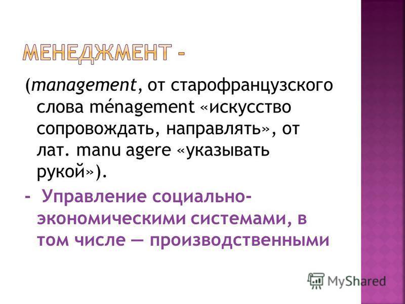 (management, от старофранцузского слова ménagement «искусство сопровождать, направлять», от лат. manu agere «указывать рукой»). - Управление социально- экономическими системами, в том числе производственными