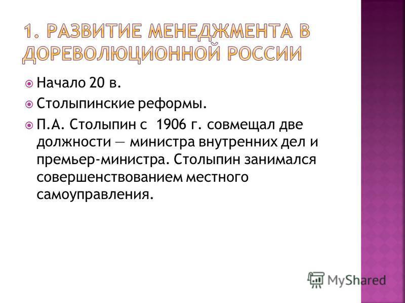 Начало 20 в. Столыпинские реформы. П.А. Столыпин с 1906 г. совмещал две должности министра внутренних дел и премьер-министра. Столыпин занимался совершенствованием местного самоуправления.