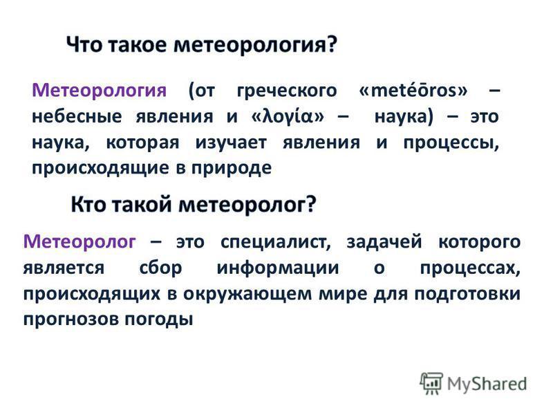 Метеорология (от греческого «metéōros» – небесные явления и «λογία» – наука) – это наука, которая изучает явления и процессы, происходящие в природе Метеоролог – это специалист, задачей которого является сбор информации о процессах, происходящих в ок