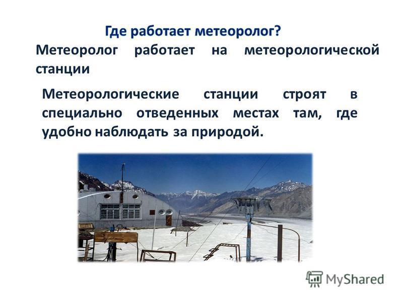 Метеоролог работает на метеорологической станции Метеорологические станции строят в специально отведенных местах там, где удобно наблюдать за природой.