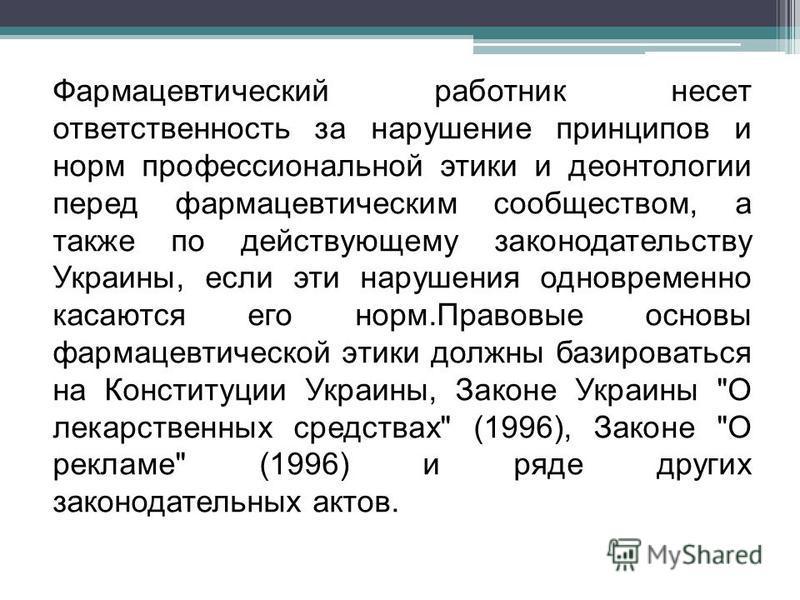 Фармацевтический работник несет ответственность за нарушение принципов и норм профессиональной этики и деонтологии перед фармацевтическим сообществом, а также по действующему законодательству Украины, если эти нарушения одновременно касаются его норм