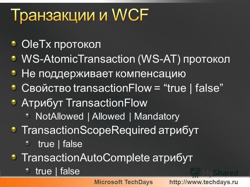 Microsoft TechDayshttp://www.techdays.ru OleTx протокол WS-AtomicTransaction (WS-AT) протокол Не поддерживает компенсацию Свойство transactionFlow = true | false Атрибут TransactionFlow NotAllowed | Allowed | Mandatory TransactionScopeRequired атрибу