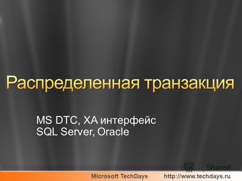 Microsoft TechDayshttp://www.techdays.ru MS DTC, XA интерфейс SQL Server, Oracle