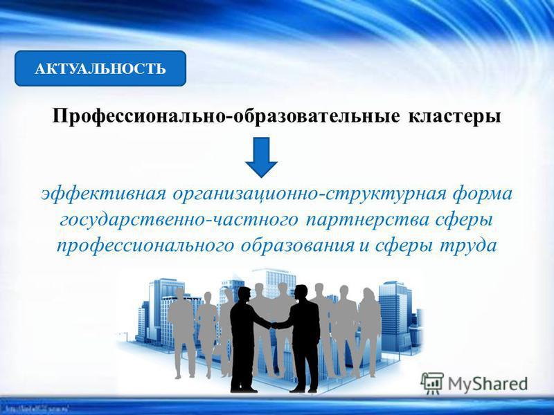 АКТУАЛЬНОСТЬ Профессионально-образовательные кластеры эффективная организационно-структурная форма государственно-частного партнерства сферы профессионального образования и сферы труда